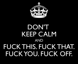 don-t-keep-calm-and-fuck-this-fuck-that-fuck-you-fuck-off-4